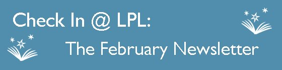 Check in at LPL: The February Library Newsletter