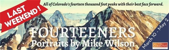 May 1, 2 are the last two days of Mike Wilson's exhibit of Watercolor Portraits of Colorado's Fourteeners!